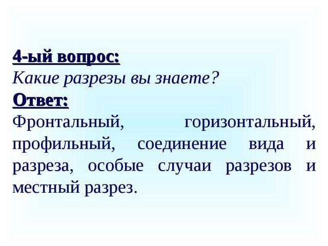 4-ый вопрос: Какие разрезы вы знаете? Ответ: Фронтальный, горизонтальный, про...