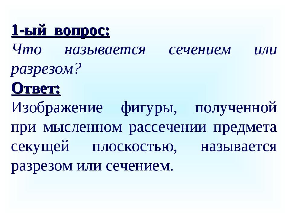 1-ый вопрос: Что называется сечением или разрезом? Ответ: Изображение фигуры,...