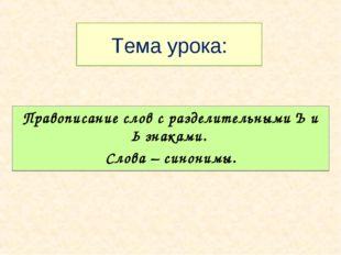 Тема урока: Правописание слов с разделительными Ъ и Ь знаками. Слова – синони