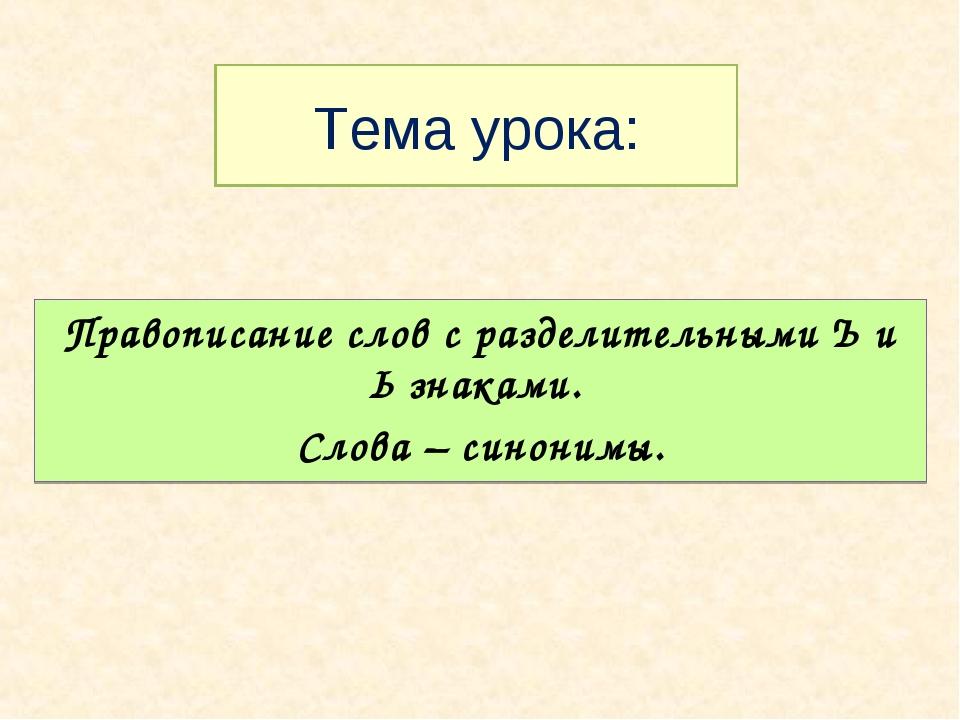 Тема урока: Правописание слов с разделительными Ъ и Ь знаками. Слова – синони...