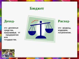 Бюджет Доход- это денежные средства, получаемые от предприятия или государств