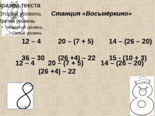 Станция «Восьмёркино» 12 – 4 20 – (7 + 5) 14 – (26 – 20) 36 – 30 (26 +4) – 2