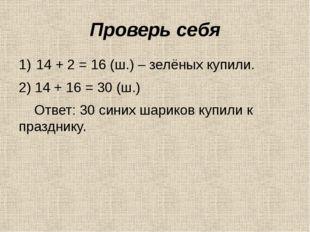 Проверь себя 14 + 2 = 16 (ш.) – зелёных купили. 2) 14 + 16 = 30 (ш.) Ответ: