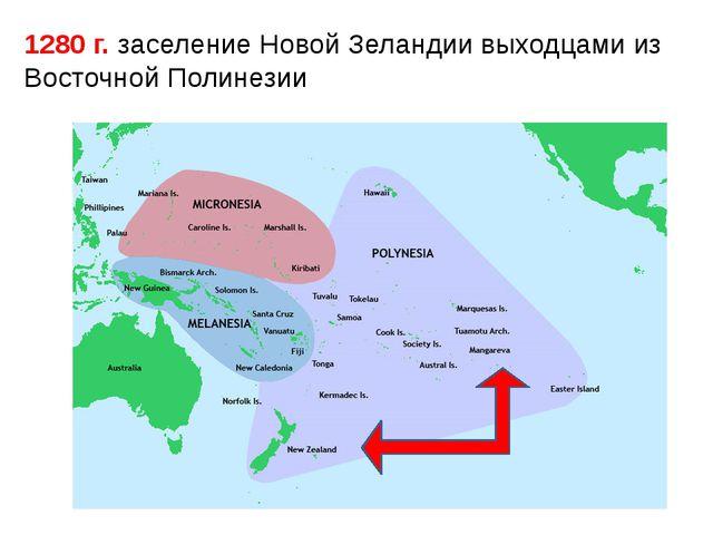 1280 г. заселение Новой Зеландии выходцами из Восточной Полинезии
