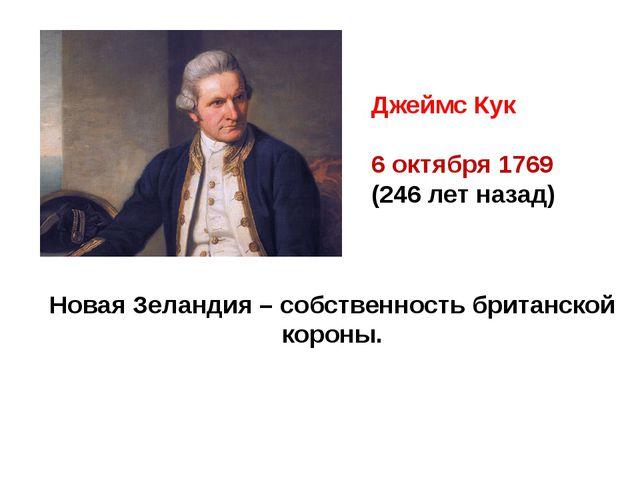 Джеймс Кук 6 октября 1769 (246 лет назад) Новая Зеландия – собственность брит...
