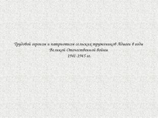 Трудовой героизм и патриотизм сельских тружеников Адыгеи в годы Великой Отече