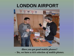 -Have you got good mobile phones? – Yes, we have a rich selection of mobile