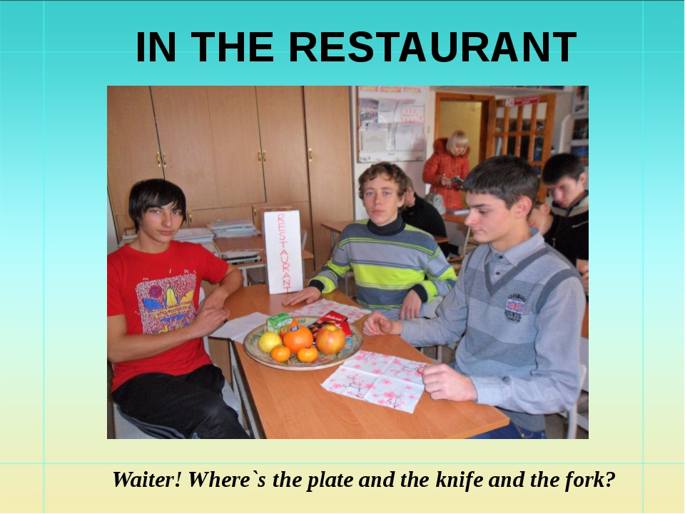 Waiter! Where`s the plate and the knife and the fork? IN THE RESTAURANT