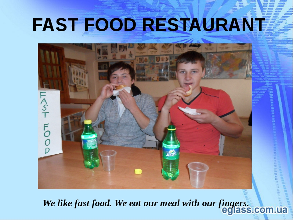 We like fast food. We eat our meal with our fingers. FAST FOOD RESTAURANT