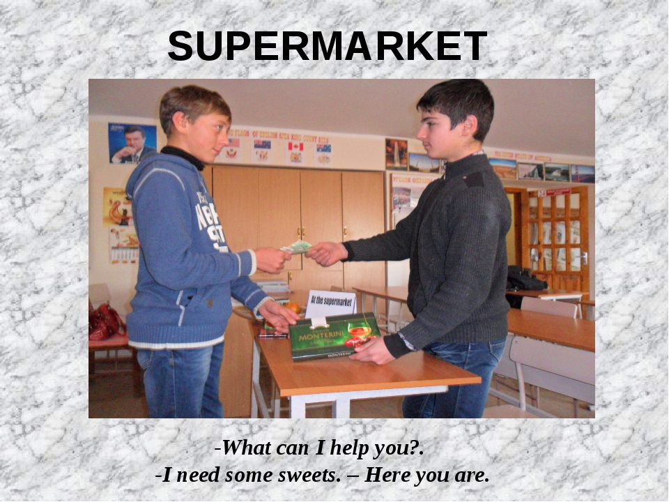 -What can I help you?. -I need some sweets. – Here you are. SUPERMARKET