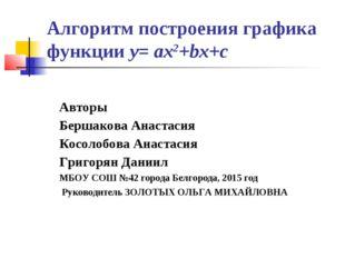 Алгоритм построения графика функции у= aх2+bх+с Авторы Бершакова Анастасия Ко