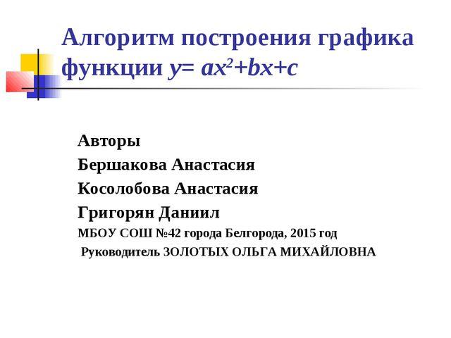 Алгоритм построения графика функции у= aх2+bх+с Авторы Бершакова Анастасия Ко...