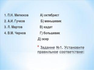 1. П.Н. Милюков А) октябрист 2. А.И. Гучков Б) меньшевик 3. Л. Мартов В) кад