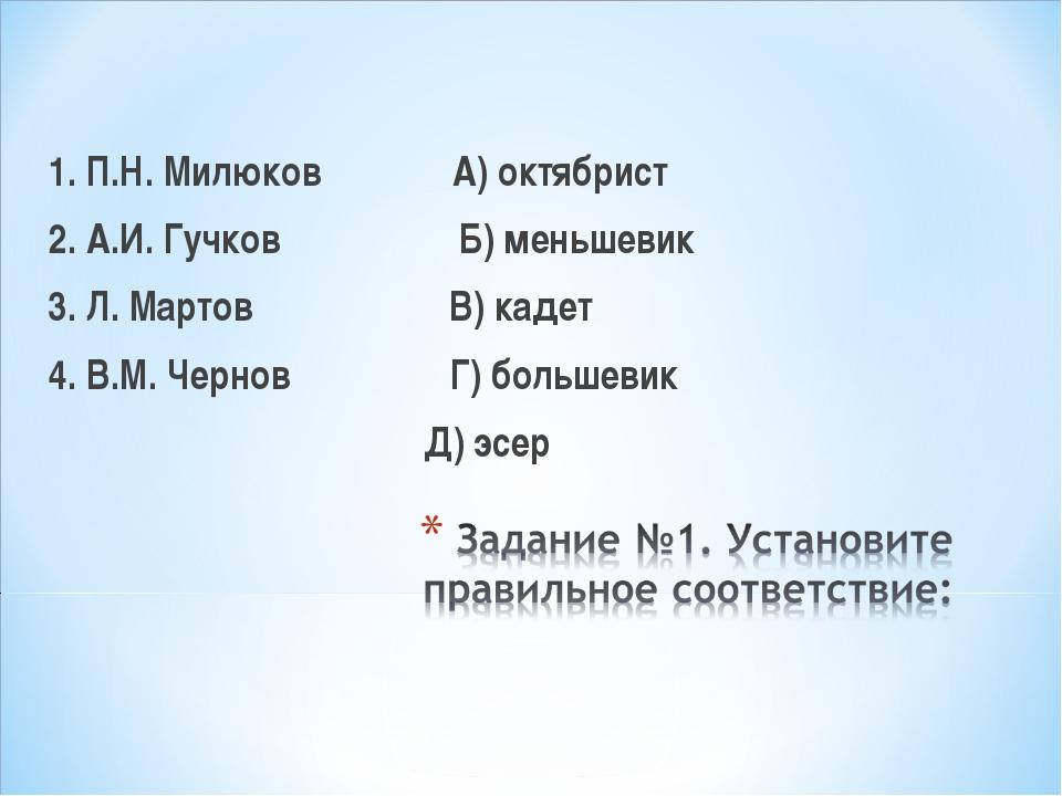 1. П.Н. Милюков А) октябрист 2. А.И. Гучков Б) меньшевик 3. Л. Мартов В) кад...
