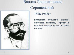 Вацлав Леопольдович Серошевский 1858-1945гг известный польский ученый-этногра