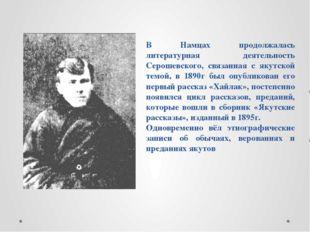 В Намцах продолжалась литературная деятельность Серошевского, связанная с яку
