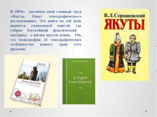 В 1894г. закончил свой главный труд «Якуты. Опыт этнографического исследовани