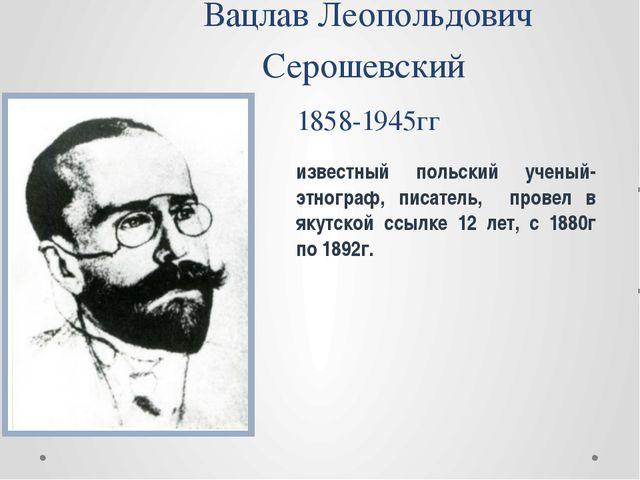 Вацлав Леопольдович Серошевский 1858-1945гг известный польский ученый-этногра...