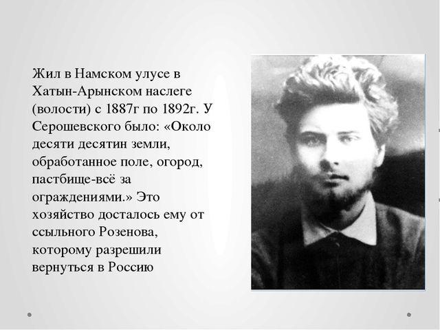 Жил в Намском улусе в Хатын-Арынском наслеге (волости) с 1887г по 1892г. У Се...