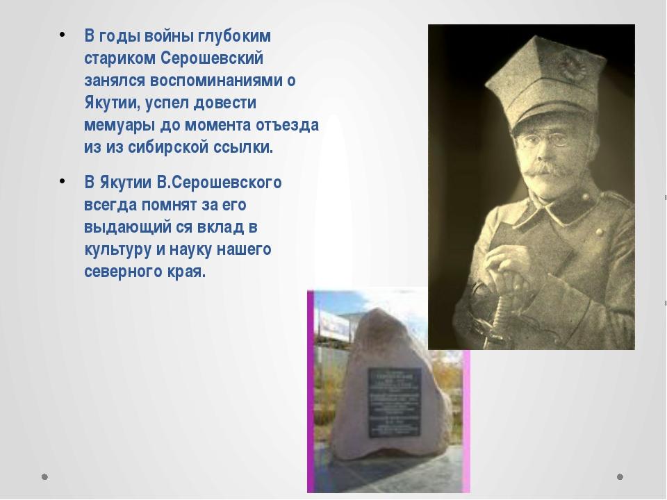В годы войны глубоким стариком Серошевский занялся воспоминаниями о Якутии,...