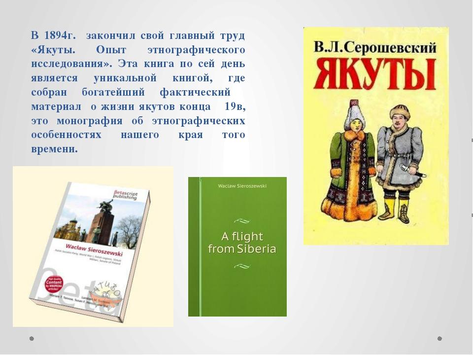 В 1894г. закончил свой главный труд «Якуты. Опыт этнографического исследовани...