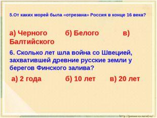 5.От каких морей была «отрезана» Россия в конце 16 века? а) Черного