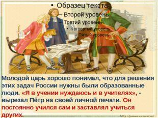 Молодой царь хорошо понимал, что для решения этих задач России нужны были об