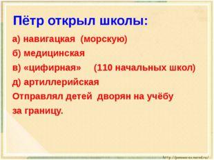 Пётр открыл школы: а) навигацкая(морскую)  б) медицинская в) «цифирна