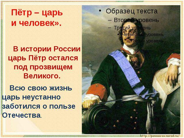 Пётр – царь и человек». В истории России царь Пётр остался под прозвищем Вел...
