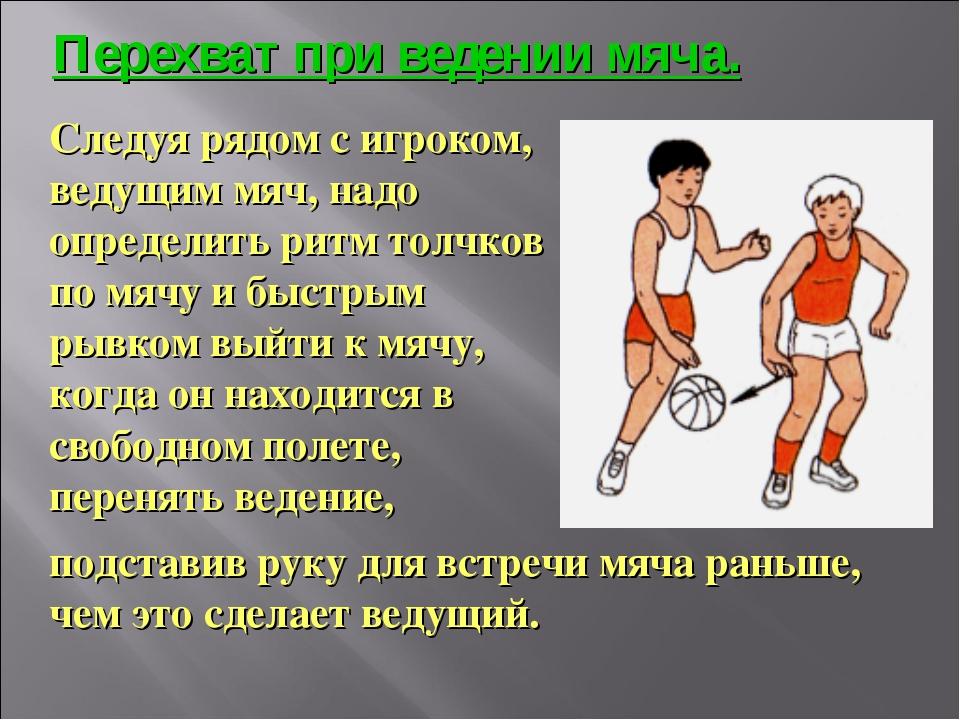 Следуя рядом с игроком, ведущим мяч, надо определить ритм толчков по мячу и б...