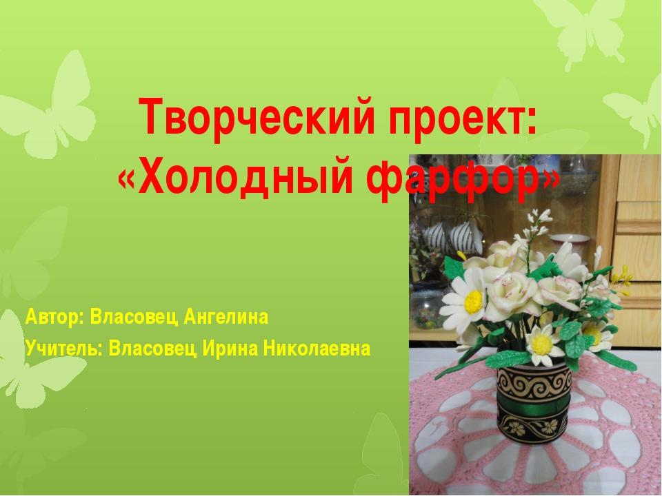 Творческий проект: «Холодный фарфор» Автор: Власовец Ангелина Учитель: Власов...