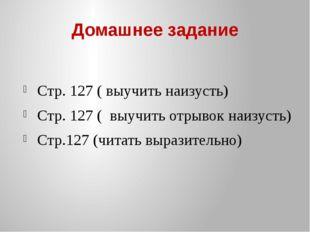 Домашнее задание Стр. 127 ( выучить наизусть) Стр. 127 ( выучить отрывок наиз