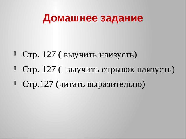 Домашнее задание Стр. 127 ( выучить наизусть) Стр. 127 ( выучить отрывок наиз...