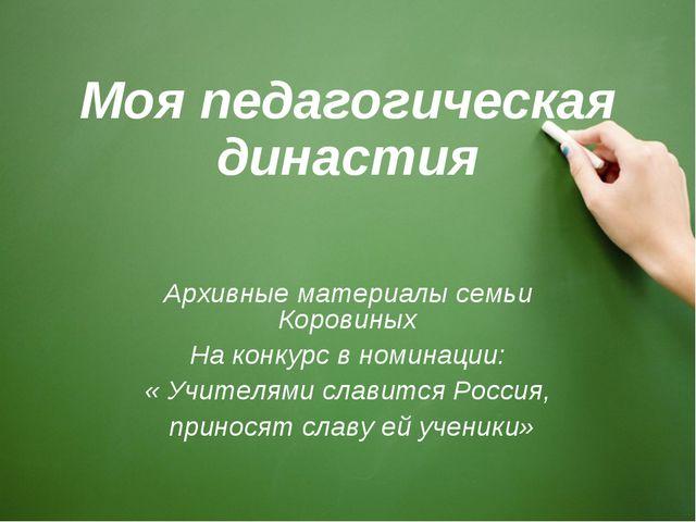 Моя педагогическая династия Архивные материалы семьи Коровиных На конкурс в н...