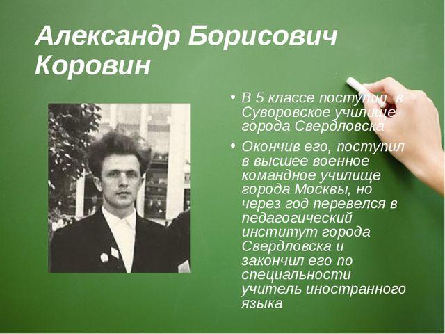 Александр Борисович Коровин В 5 классе поступил в Суворовское училище города...