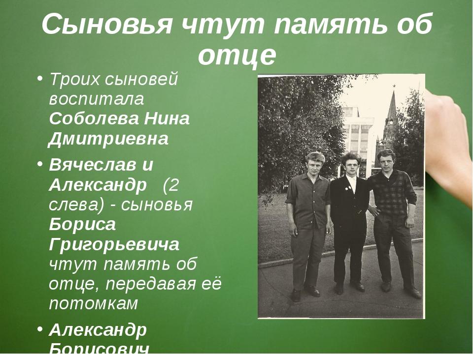 Сыновья чтут память об отце Троих сыновей воспитала Соболева Нина Дмитриевна...
