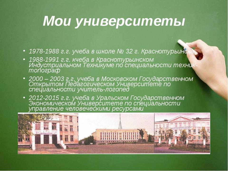 Мои университеты 1978-1988 г.г. учеба в школе № 32 г. Краснотурьинска 1988-19...
