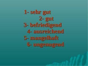1- sehr gut 2- gut 3- befriedigend 4- ausreichend 5- mangelhaft 6- ungenugend