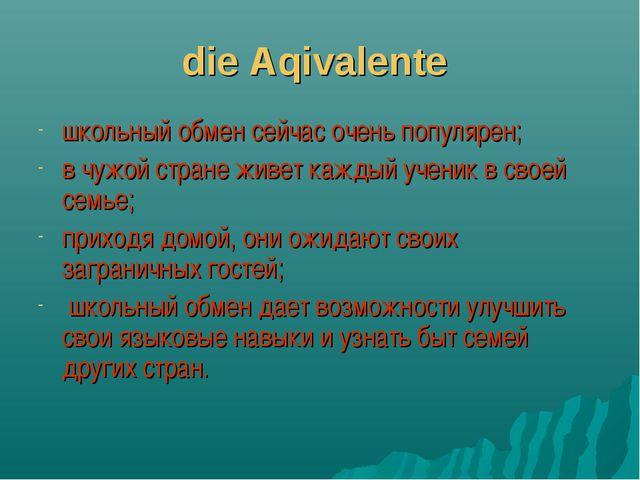 die Aqivalente школьный обмен сейчас очень популярен; в чужой стране живет ка...
