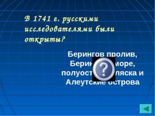В 1741 г. русскими исследователями были открыты? Берингов пролив, Берингово м