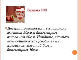 Задача №3 Десерт приготовили в кастрюле высотой 20см и диаметром основания 20