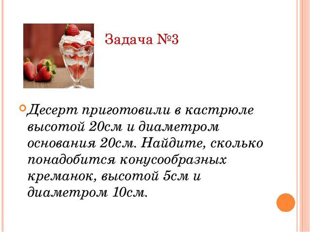 Задача №3 Десерт приготовили в кастрюле высотой 20см и диаметром основания 20...