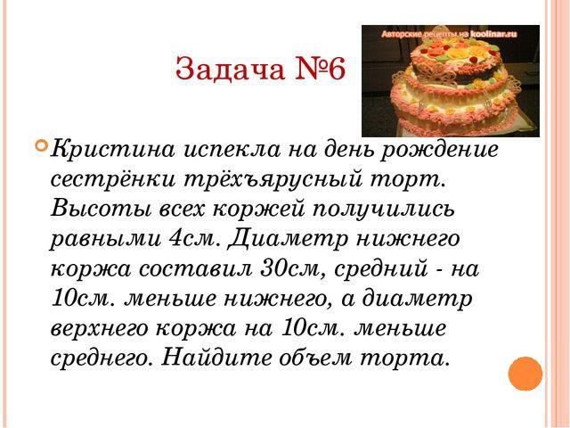 Задача №6 Кристина испекла на день рождение сестрёнки трёхъярусный торт. Высо...