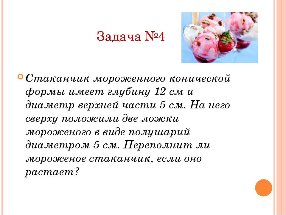 Задача №4 Стаканчик мороженного конической формы имеет глубину 12 см и диамет...
