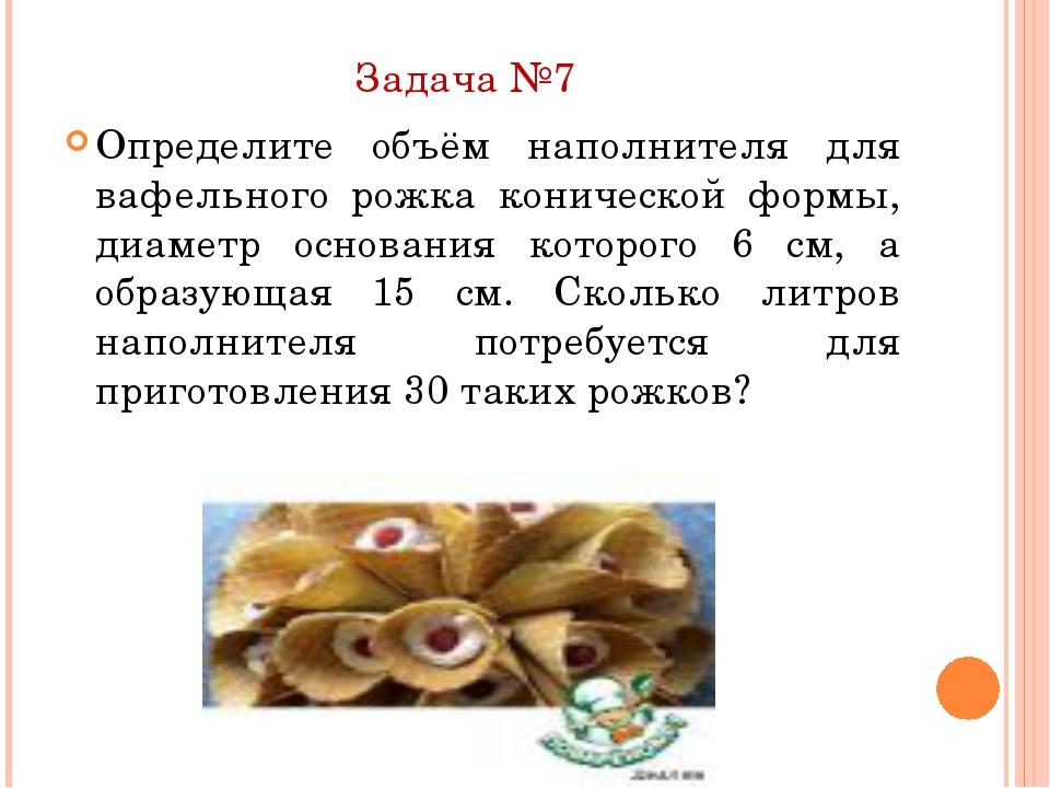 Задача №7 Определите объём наполнителя для вафельного рожка конической формы,...
