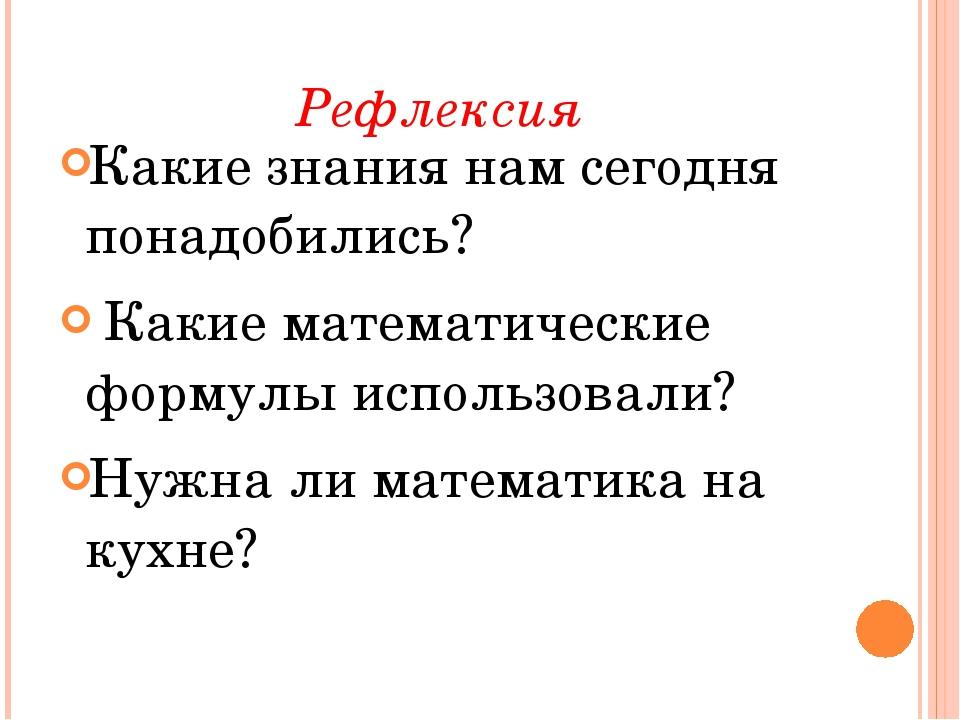 Рефлексия Какие знания нам сегодня понадобились? Какие математические формулы...