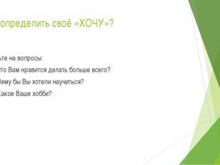 Как определить своё «ХОЧУ»? Ответьте на вопросы: 1. Что Вам нравится делать б