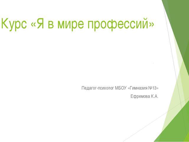 Курс «Я в мире профессий» Педагог-психолог МБОУ «Гимназия №13» Ефремова К.А.
