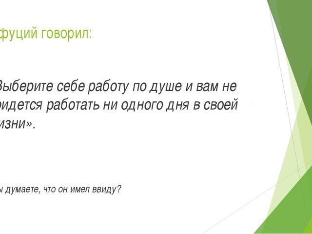Конфуций говорил: «Выберите себе работу по душе и вам не придется работать ни...
