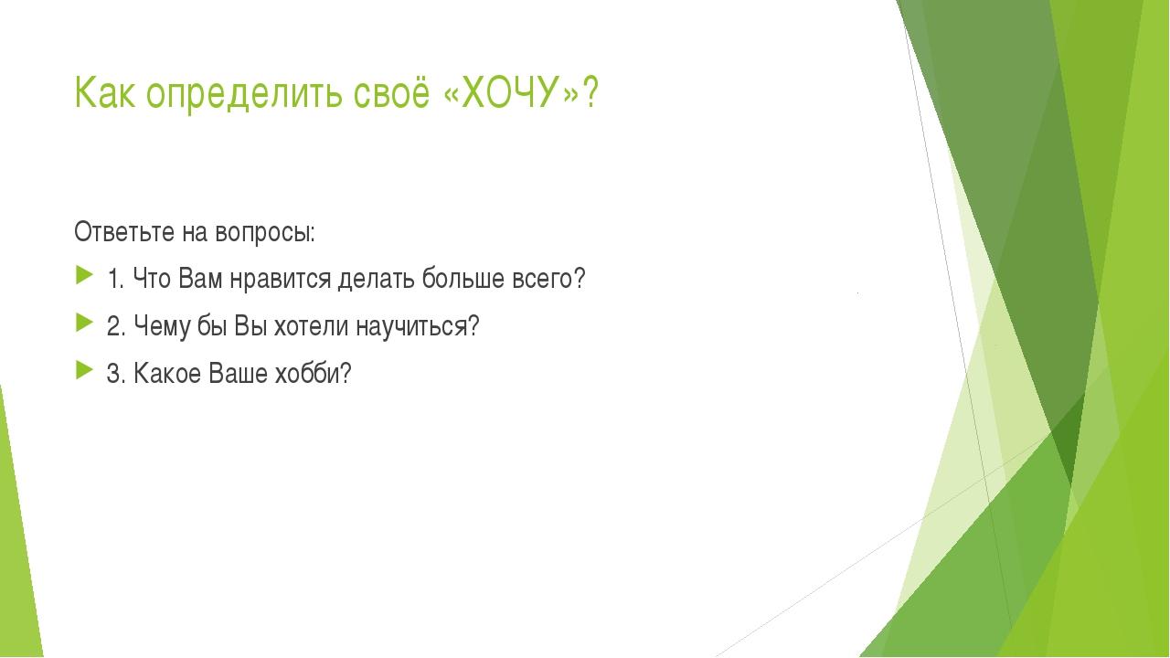 Как определить своё «ХОЧУ»? Ответьте на вопросы: 1. Что Вам нравится делать б...